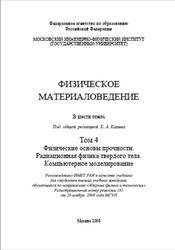 Книга Физическое материаловедение, Том 4, Физические основы прочности, Радиационная физика твердого тела, Компьютерное моделирование, Калин Б.А., 2008