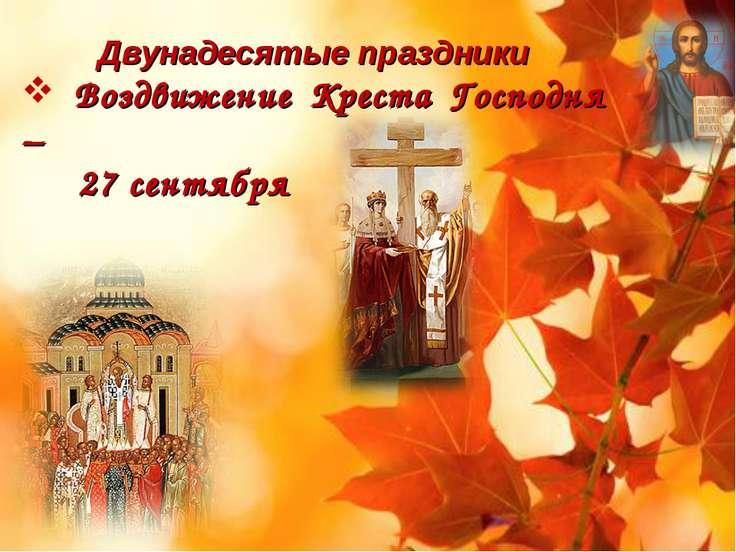 Двунадесятые праздники Воздвижение Креста Господня – 27 сентября открытки фото рисунки картинки поздравления