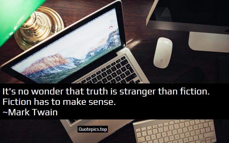 It's no wonder that truth is stranger than fiction. Fiction has to make sense. ~Mark Twain