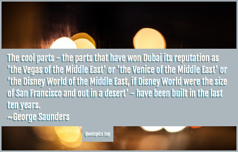The cool parts - the parts that have won Dubai its reputation as 'the Vegas of the Middle East' or 'the Venice of the Middle East' or 'the Disney World of the Middle East, if Disney World were the size of San Francisco and out in a desert' - have been built in the last ten years. ~George Saunders