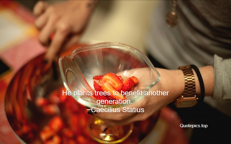 He plants trees to benefit another generation. ~Caecilius Statius