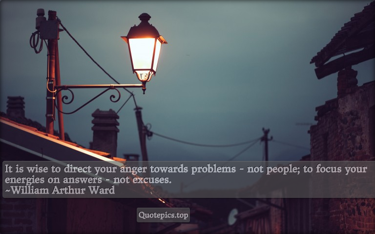 It is wise to direct your anger towards problems - not people; to focus your energies on answers - not excuses. ~William Arthur Ward