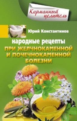 Книга Константинов Юрий - Народные рецепты при желчнокаменной и почекаменной болезни