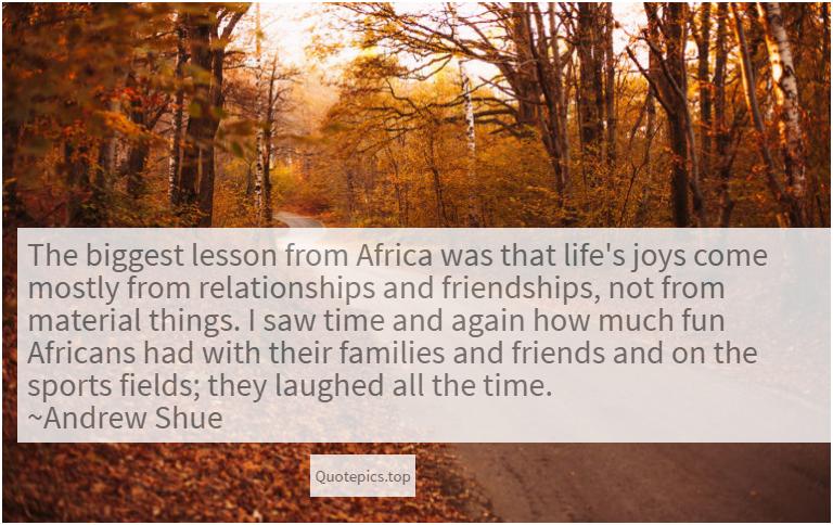 The biggest lesson from Africa was that life's joys come mostly from relationships and friendships, not from material things. I saw time and again how much fun Africans had with their families and friends and on the sports fields; they laughed all the time. ~Andrew Shue