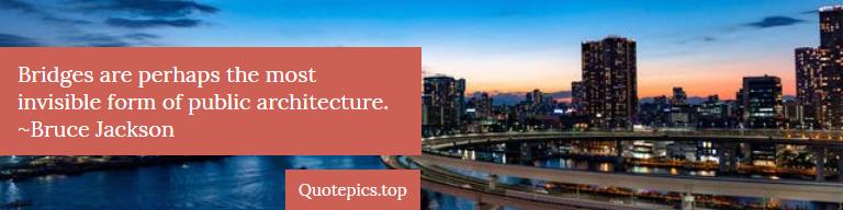 Bridges are perhaps the most invisible form of public architecture. ~Bruce Jackson