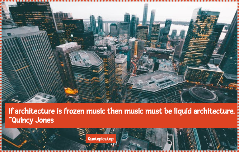 If architecture is frozen music then music must be liquid architecture. ~Quincy Jones