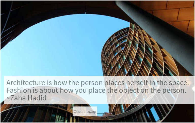 Architecture is how the person places herself in the space. Fashion is about how you place the object on the person. ~Zaha Hadid