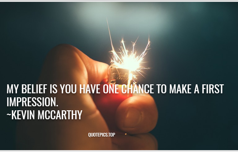 My belief is you have one chance to make a first impression. ~Kevin McCarthy
