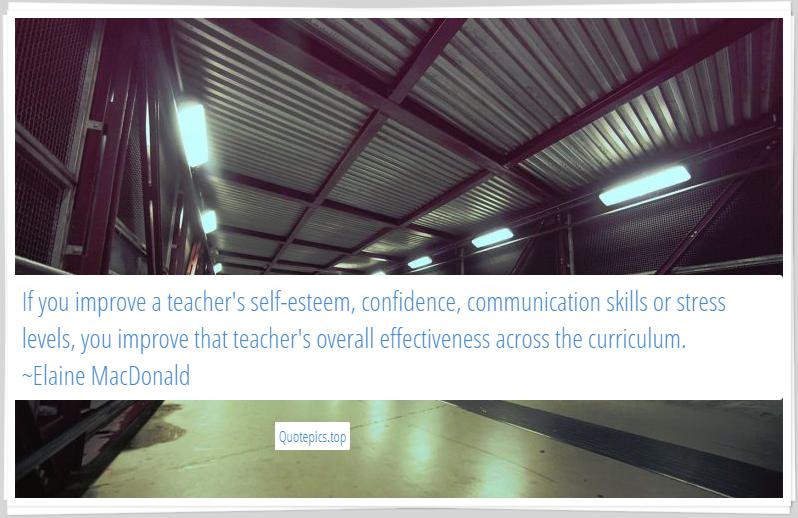 If you improve a teacher's self-esteem, confidence, communication skills or stress levels, you improve that teacher's overall effectiveness across the curriculum. ~Elaine MacDonald