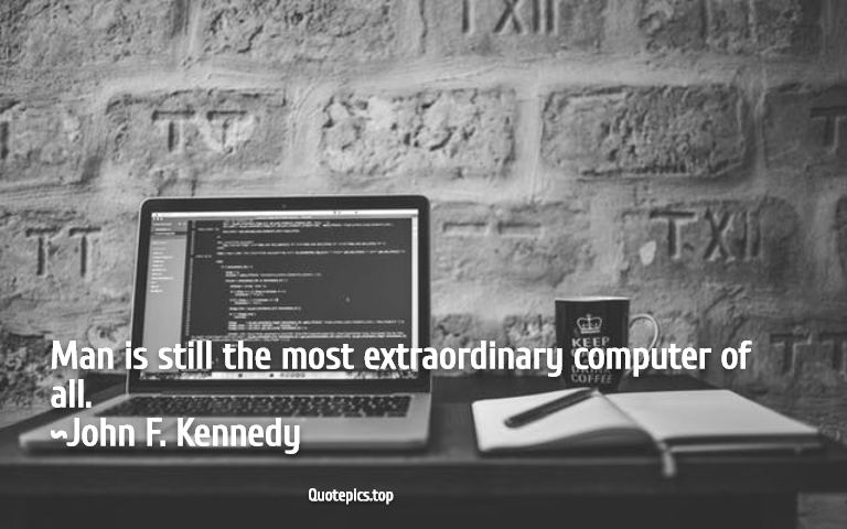 Man is still the most extraordinary computer of all. ~John F. Kennedy