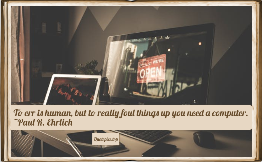 To err is human, but to really foul things up you need a computer. ~Paul R. Ehrlich
