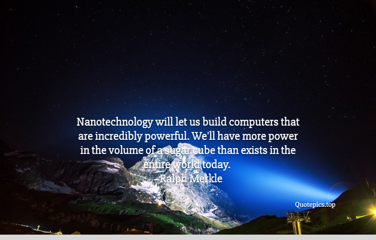 Nanotechnology will let us build computers that are incredibly powerful. We'll have more power in the volume of a sugar cube than exists in the entire world today. ~Ralph Merkle