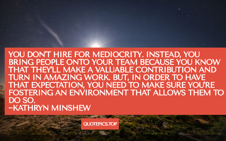 You don't hire for mediocrity. Instead, you bring people onto your team because you know that they'll make a valuable contribution and turn in amazing work. But, in order to have that expectation, you need to make sure you're fostering an environment that allows them to do so ~Kathryn Minshew