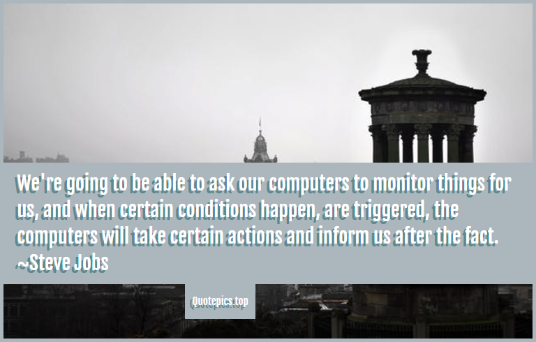 We're going to be able to ask our computers to monitor things for us, and when certain conditions happen, are triggered, the computers will take certain actions and inform us after the fact. ~Steve Jobs