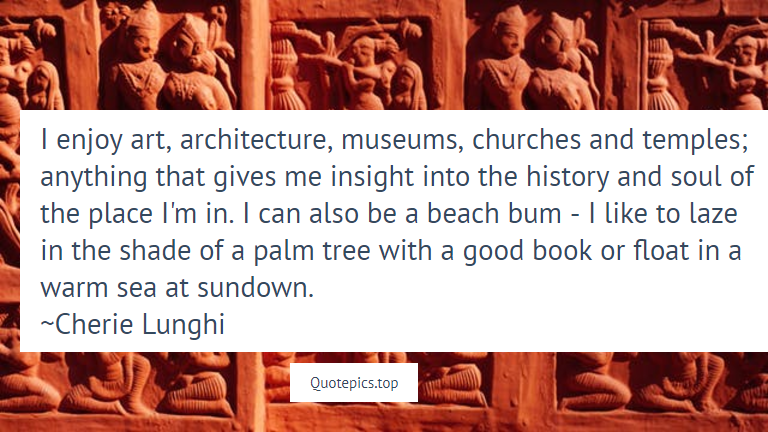 I enjoy art, architecture, museums, churches and temples; anything that gives me insight into the history and soul of the place I'm in. I can also be a beach bum - I like to laze in the shade of a palm tree with a good book or float in a warm sea at sundown. ~Cherie Lunghi