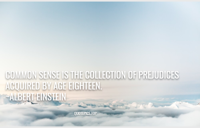 Common sense is the collection of prejudices acquired by age eighteen. ~Albert Einstein