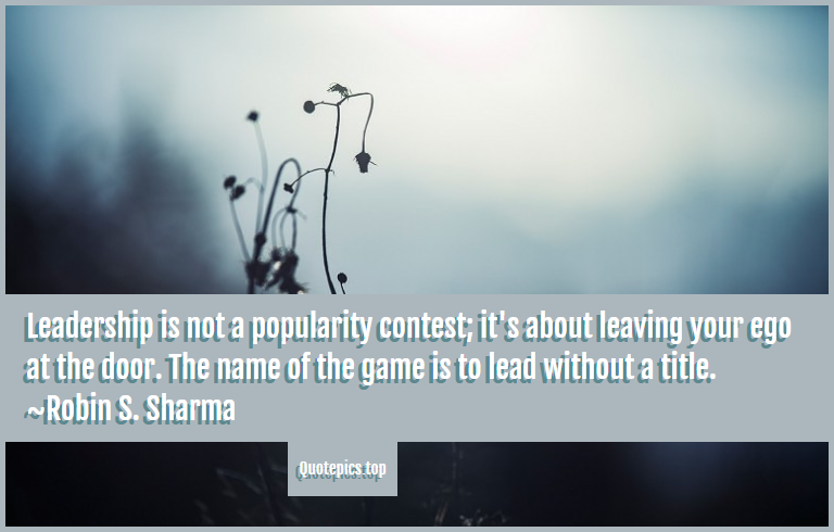 Leadership is not a popularity contest; it's about leaving your ego at the door. The name of the game is to lead without a title. ~Robin S. Sharma