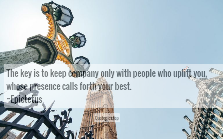 The key is to keep company only with people who uplift you, whose presence calls forth your best. ~Epictetus