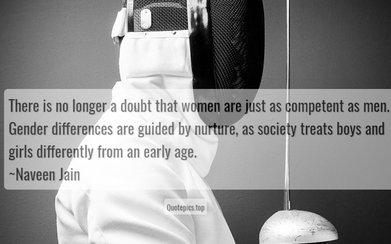 There is no longer a doubt that women are just as competent as men. Gender differences are guided by nurture, as society treats boys and girls differently from an early age. ~Naveen Jain