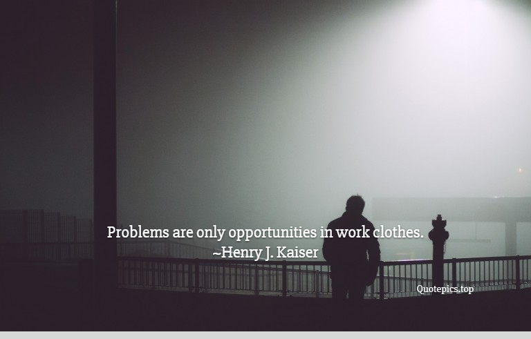Problems are only opportunities in work clothes. ~Henry J. Kaiser