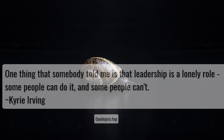 One thing that somebody told me is that leadership is a lonely role - some people can do it, and some people can't. ~Kyrie Irving