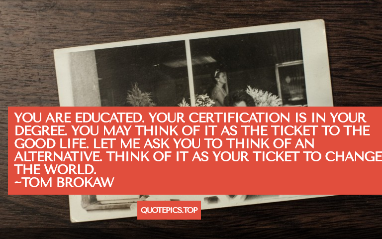 You are educated. Your certification is in your degree. You may think of it as the ticket to the good life. Let me ask you to think of an alternative. Think of it as your ticket to change the world. ~Tom Brokaw