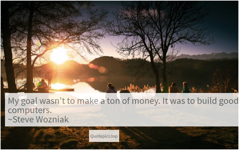 My goal wasn't to make a ton of money. It was to build good computers. ~Steve Wozniak