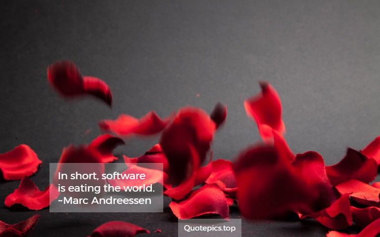 In short, software is eating the world. ~Marc Andreessen