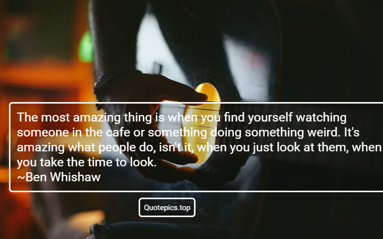 The most amazing thing is when you find yourself watching someone in the cafe or something doing something weird. It's amazing what people do, isn't it, when you just look at them, when you take the time to look. ~Ben Whishaw