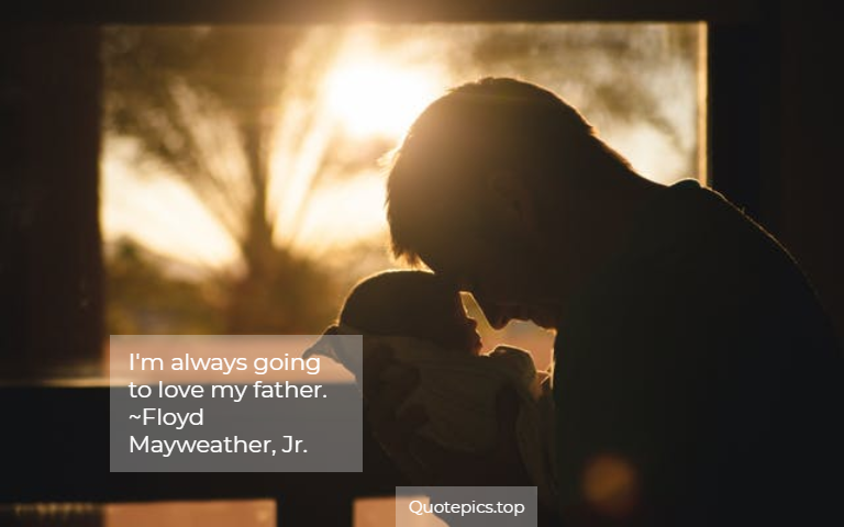 I'm always going to love my father. ~Floyd Mayweather, Jr.