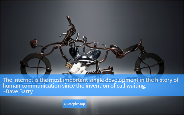 The Internet is the most important single development in the history of human communication since the invention of call waiting. ~Dave Barry