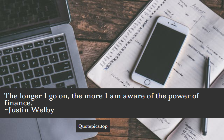 The longer I go on, the more I am aware of the power of finance. ~Justin Welby