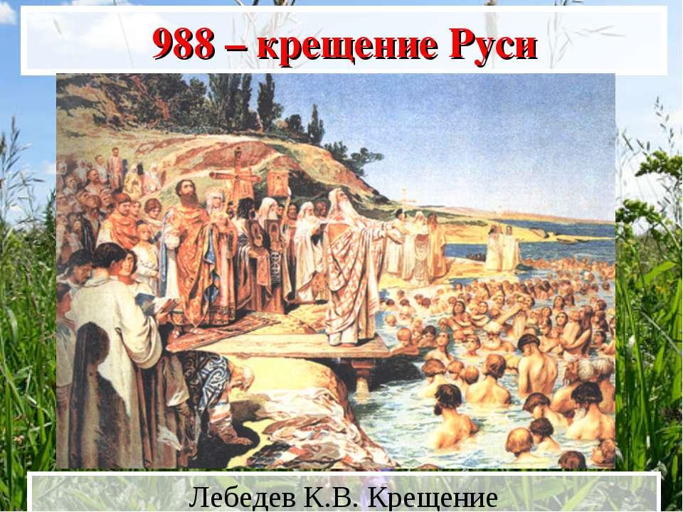 988 г.– крещение Руси Лебедев К.В. Крещение