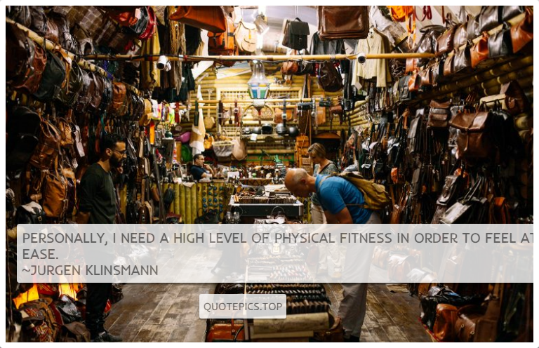 Personally, I need a high level of physical fitness in order to feel at ease. ~Jurgen Klinsmann