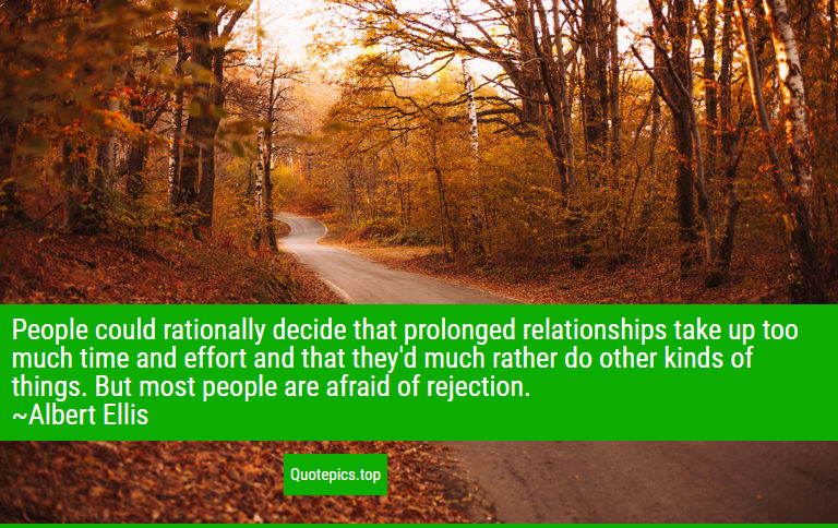 People could rationally decide that prolonged relationships take up too much time and effort and that they'd much rather do other kinds of things. But most people are afraid of rejection. ~Albert Ellis