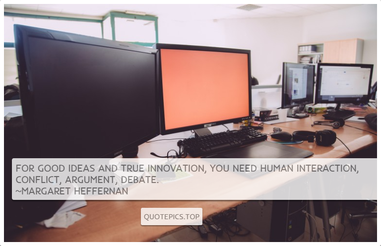 For good ideas and true innovation, you need human interaction, conflict, argument, debate. ~Margaret Heffernan