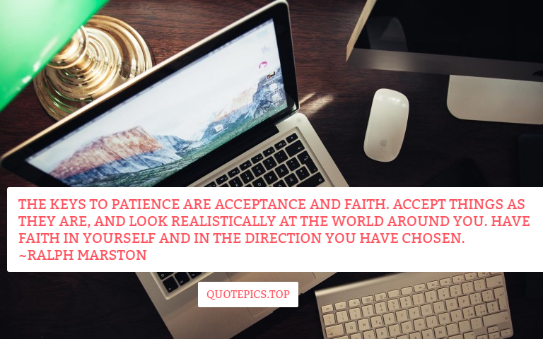 The keys to patience are acceptance and faith. Accept things as they are, and look realistically at the world around you. Have faith in yourself and in the direction you have chosen. ~Ralph Marston