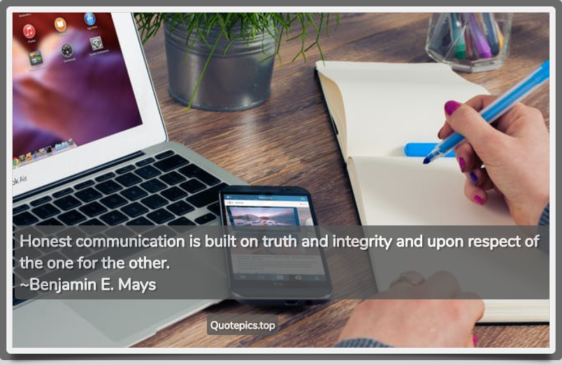Honest communication is built on truth and integrity and upon respect of the one for the other. ~Benjamin E. Mays