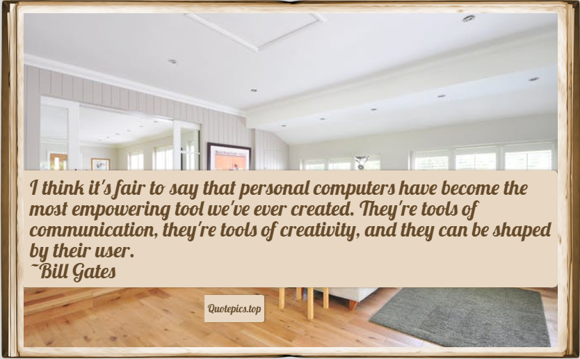 I think it's fair to say that personal computers have become the most empowering tool we've ever created. They're tools of communication, they're tools of creativity, and they can be shaped by their user. ~Bill Gates