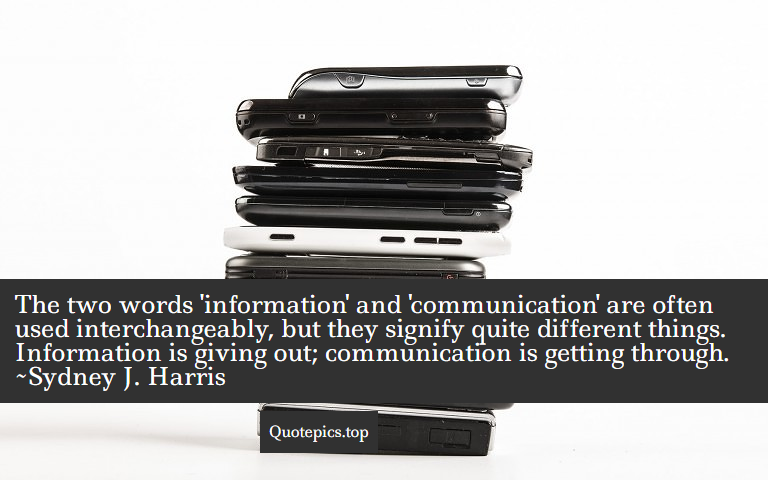 The two words 'information' and 'communication' are often used interchangeably, but they signify quite different things. Information is giving out; communication is getting through. ~Sydney J. Harris