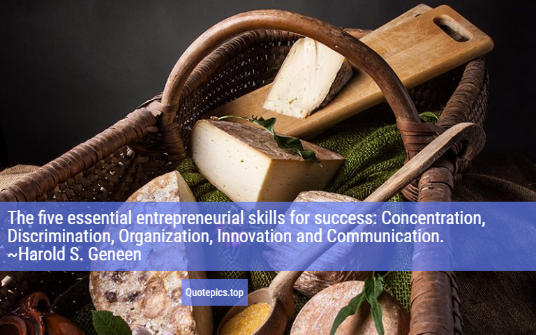 The five essential entrepreneurial skills for success: Concentration, Discrimination, Organization, Innovation and Communication. ~Harold S. Geneen