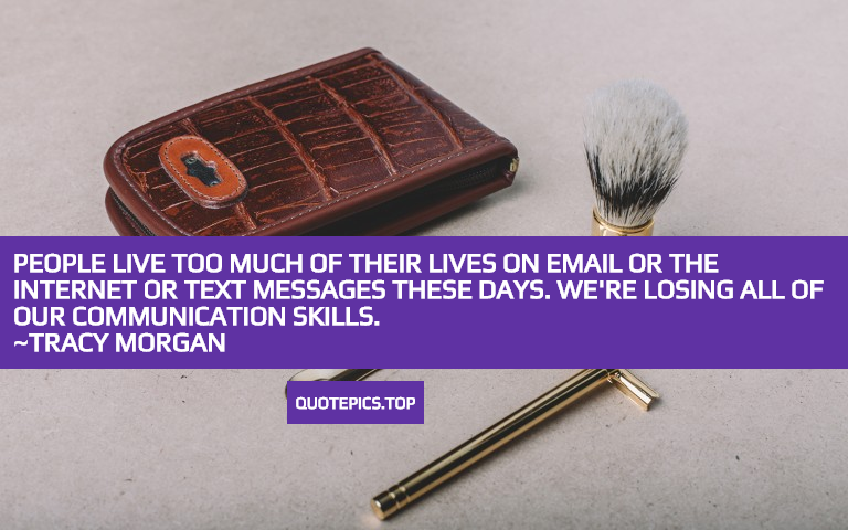 People live too much of their lives on email or the Internet or text messages these days. We're losing all of our communication skills. ~Tracy Morgan