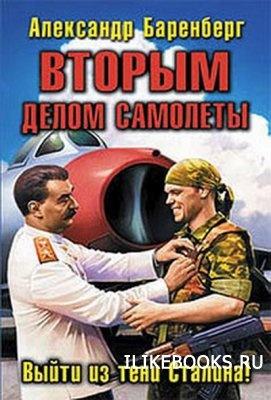 Книга Баренберг Александр - Вторым делом самолеты. Выйти из тени Сталина!