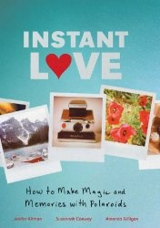 Instant Love : How To Make Magic and Memories with Polaroids