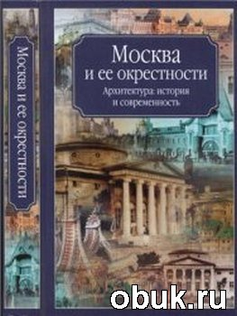Книга Москва и ее окрестности. Архитектура, история и современность