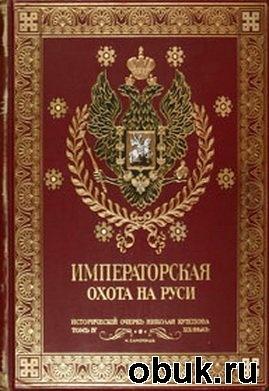 Книга Великокняжеская, Царская и Императорская охота на Руси с Х по ХIХ век (в 4-х томах)