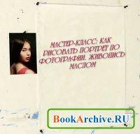 Книга Как рисовать портрет по фотографии. Живопись маслом