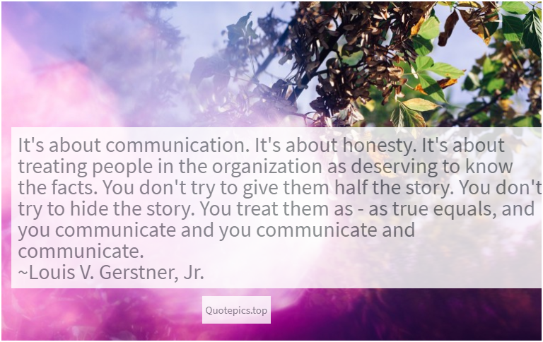 It's about communication. It's about honesty. It's about treating people in the organization as deserving to know the facts. You don't try to give them half the story. You don't try to hide the story. You treat them as - as true equals, and you communicate and you communicate and communicate. ~Louis V. Gerstner, Jr.