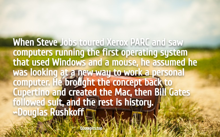 When Steve Jobs toured Xerox PARC and saw computers running the first operating system that used Windows and a mouse, he assumed he was looking at a new way to work a personal computer. He brought the concept back to Cupertino and created the Mac, then Bill Gates followed suit, and the rest is history. ~Douglas Rushkoff