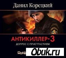 Аудиокнига Данил Корецкий.  Антикиллер-3: Допрос с пристрастием (Аудиокнига)